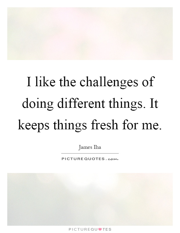 I like the challenges of doing different things. It keeps things fresh for me Picture Quote #1
