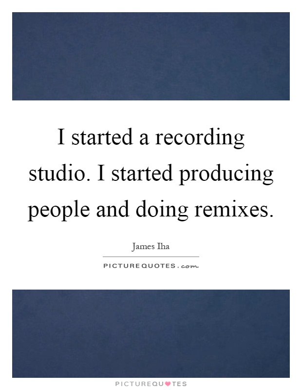 I started a recording studio. I started producing people and doing remixes Picture Quote #1