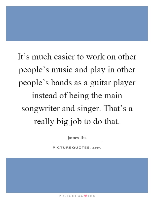 It's much easier to work on other people's music and play in other people's bands as a guitar player instead of being the main songwriter and singer. That's a really big job to do that Picture Quote #1