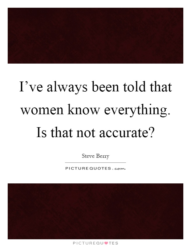 I've always been told that women know everything. Is that not accurate? Picture Quote #1