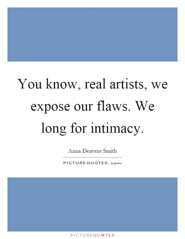 You know, real artists, we expose our flaws. We long for intimacy Picture Quote #1