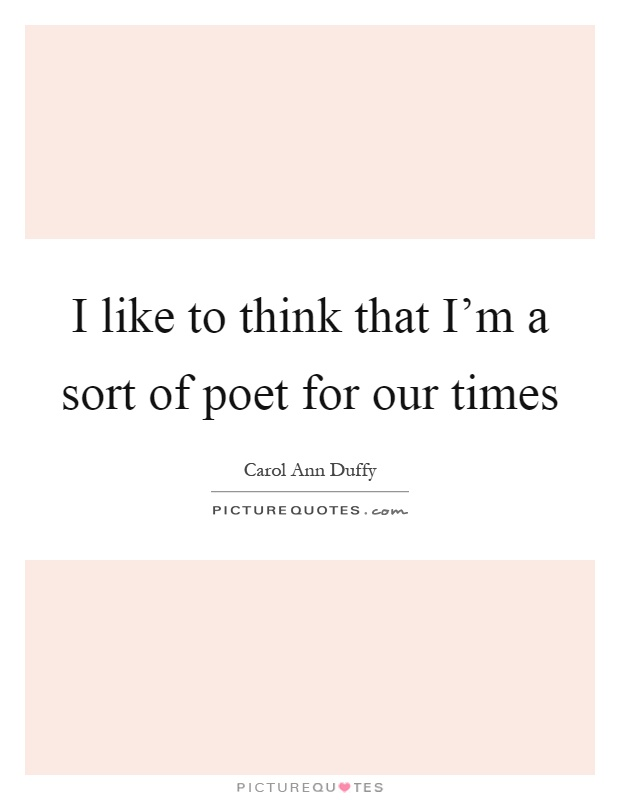 I like to think that I'm a sort of poet for our times Picture Quote #1