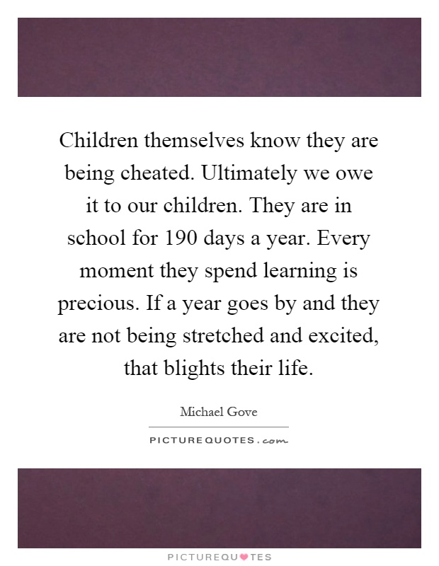 Children themselves know they are being cheated. Ultimately we owe it to our children. They are in school for 190 days a year. Every moment they spend learning is precious. If a year goes by and they are not being stretched and excited, that blights their life Picture Quote #1