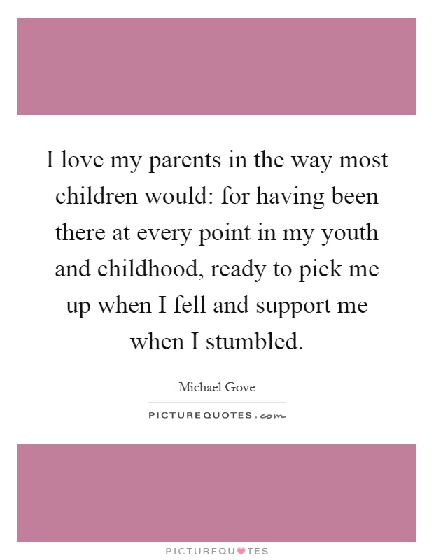 I love my parents in the way most children would: for having been there at every point in my youth and childhood, ready to pick me up when I fell and support me when I stumbled Picture Quote #1