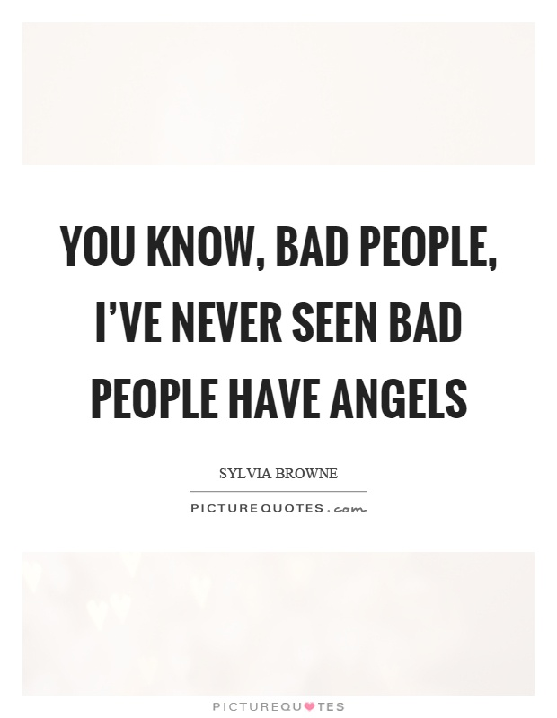 You know, bad people, I've never seen bad people have angels Picture Quote #1