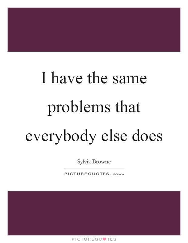 I have the same problems that everybody else does Picture Quote #1