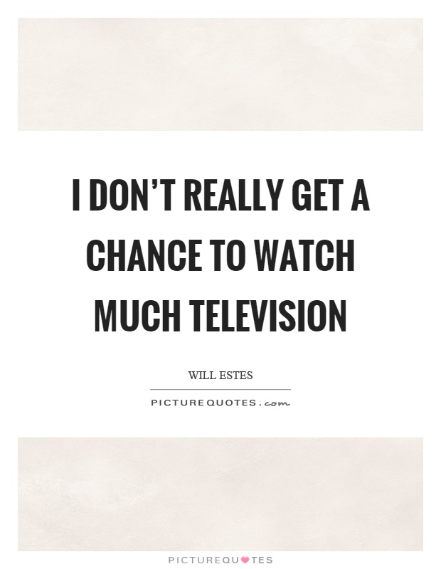 I don't really get a chance to watch much television Picture Quote #1