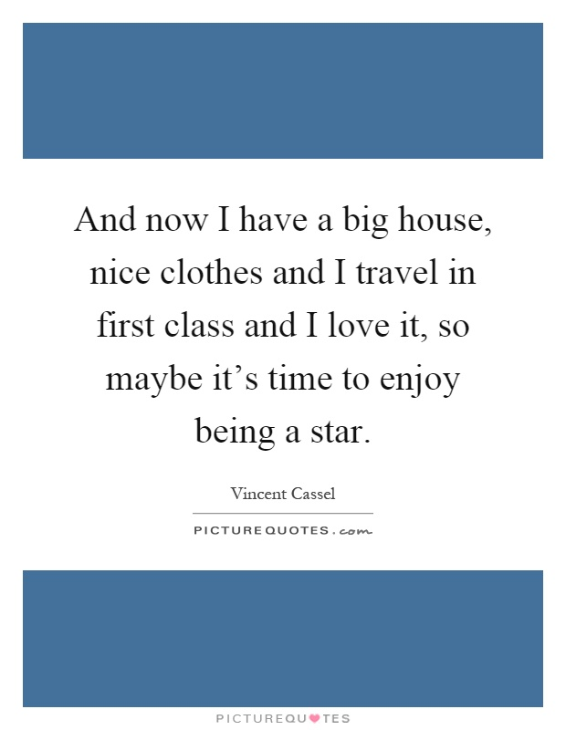 And now I have a big house, nice clothes and I travel in first class and I love it, so maybe it's time to enjoy being a star Picture Quote #1