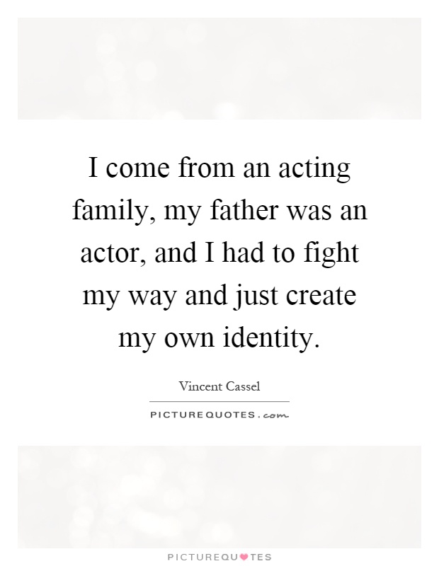 I come from an acting family, my father was an actor, and I had to fight my way and just create my own identity Picture Quote #1