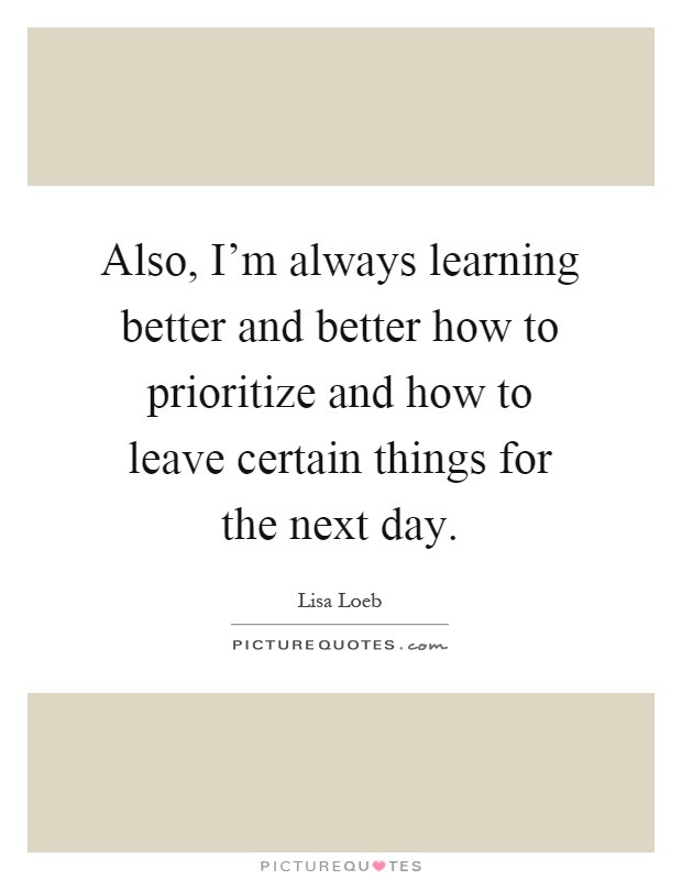 Also, I'm always learning better and better how to prioritize and how to leave certain things for the next day Picture Quote #1