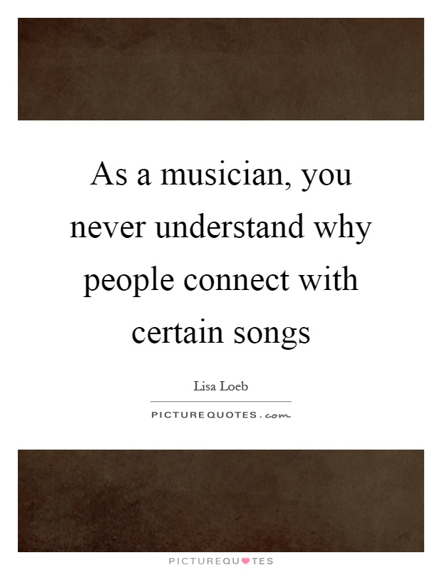 As a musician, you never understand why people connect with certain songs Picture Quote #1