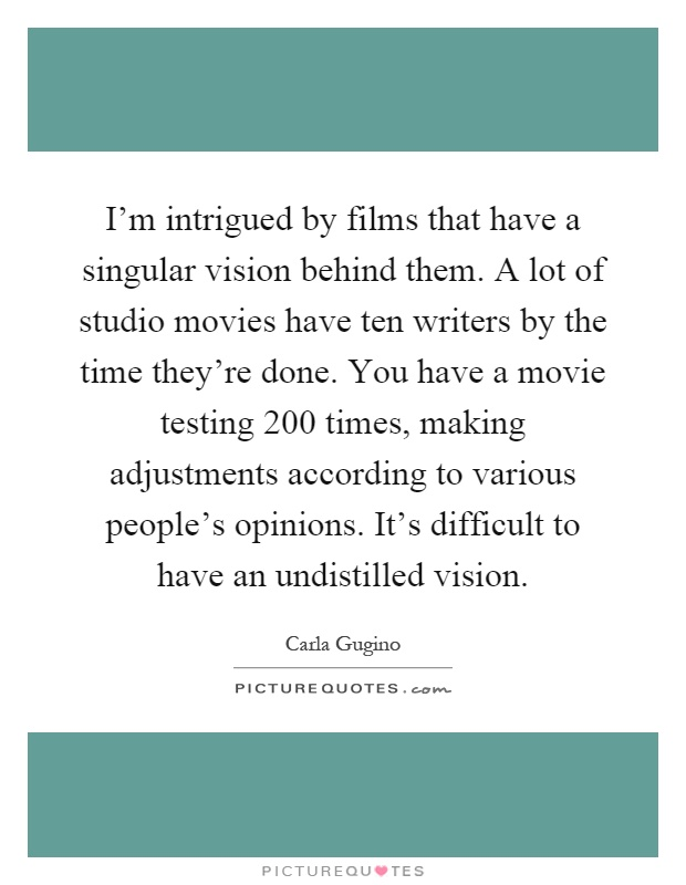I'm intrigued by films that have a singular vision behind them. A lot of studio movies have ten writers by the time they're done. You have a movie testing 200 times, making adjustments according to various people's opinions. It's difficult to have an undistilled vision Picture Quote #1