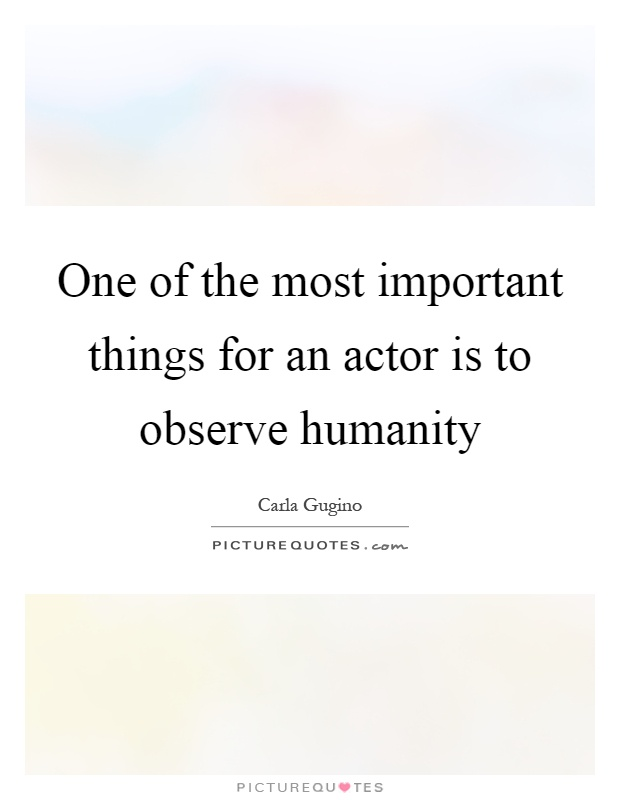 One of the most important things for an actor is to observe humanity Picture Quote #1