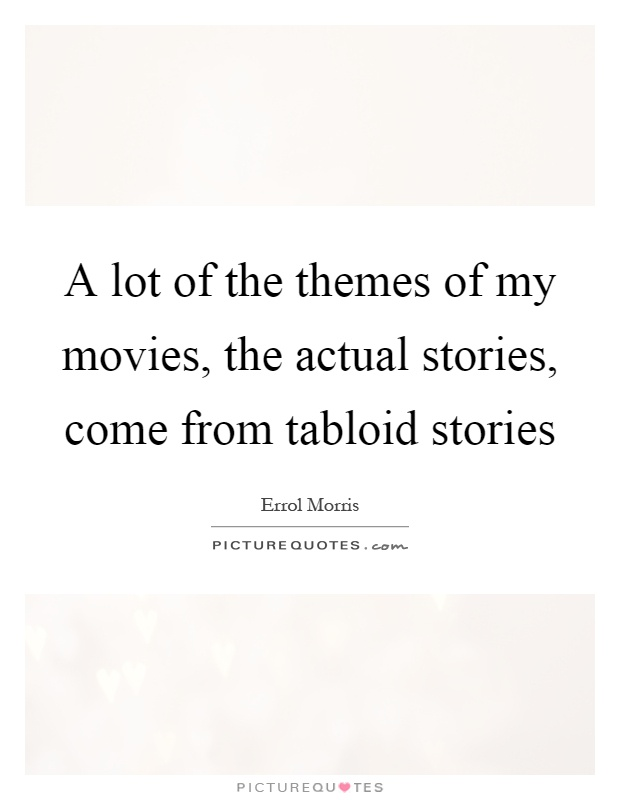 A lot of the themes of my movies, the actual stories, come from tabloid stories Picture Quote #1