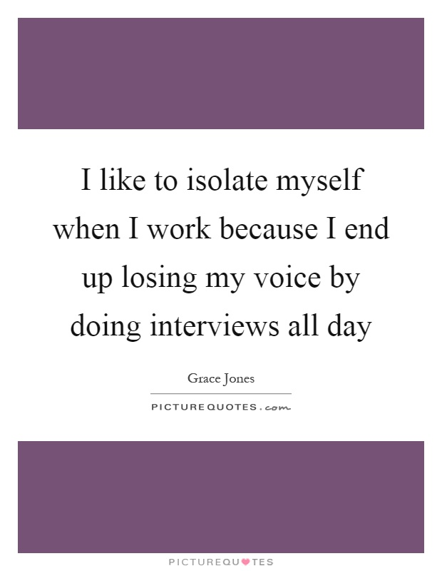 I like to isolate myself when I work because I end up losing my voice by doing interviews all day Picture Quote #1
