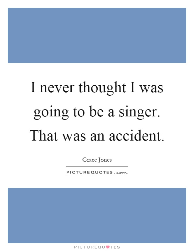 I never thought I was going to be a singer. That was an accident Picture Quote #1
