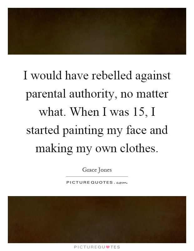 I would have rebelled against parental authority, no matter what. When I was 15, I started painting my face and making my own clothes Picture Quote #1