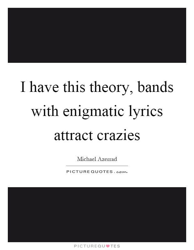 I have this theory, bands with enigmatic lyrics attract crazies Picture Quote #1