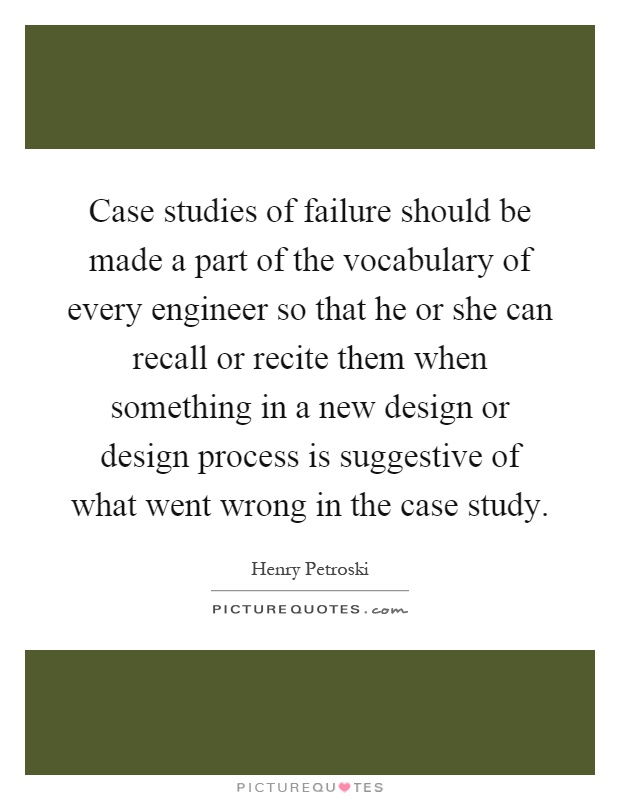 Case studies of failure should be made a part of the vocabulary of every engineer so that he or she can recall or recite them when something in a new design or design process is suggestive of what went wrong in the case study Picture Quote #1