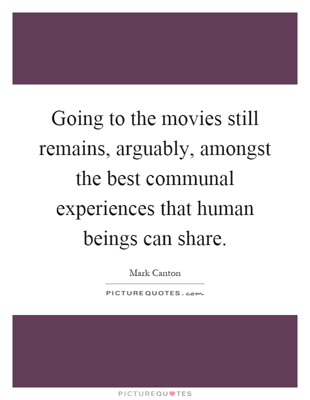 Going to the movies still remains, arguably, amongst the best communal experiences that human beings can share Picture Quote #1