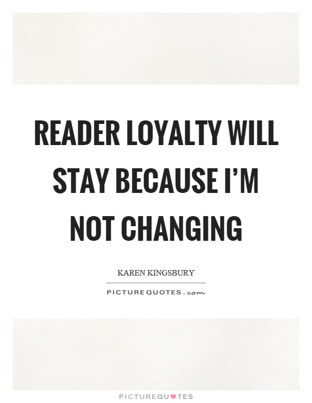 Reader loyalty will stay because I'm not changing Picture Quote #1