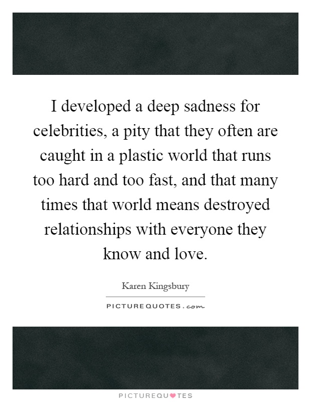 I developed a deep sadness for celebrities, a pity that they often are caught in a plastic world that runs too hard and too fast, and that many times that world means destroyed relationships with everyone they know and love Picture Quote #1