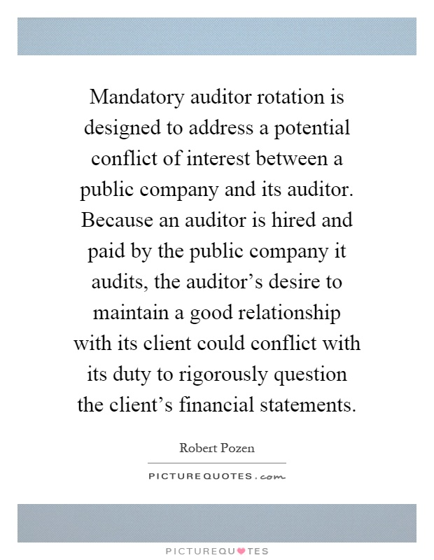 Mandatory auditor rotation is designed to address a potential conflict of interest between a public company and its auditor. Because an auditor is hired and paid by the public company it audits, the auditor's desire to maintain a good relationship with its client could conflict with its duty to rigorously question the client's financial statements Picture Quote #1
