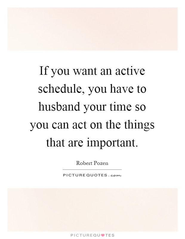 If you want an active schedule, you have to husband your time so you can act on the things that are important Picture Quote #1