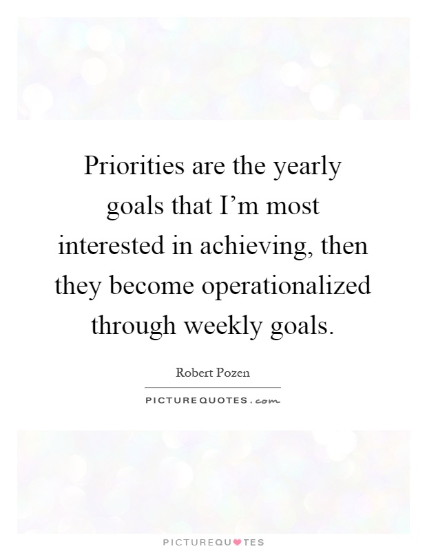 Priorities are the yearly goals that I'm most interested in achieving, then they become operationalized through weekly goals Picture Quote #1