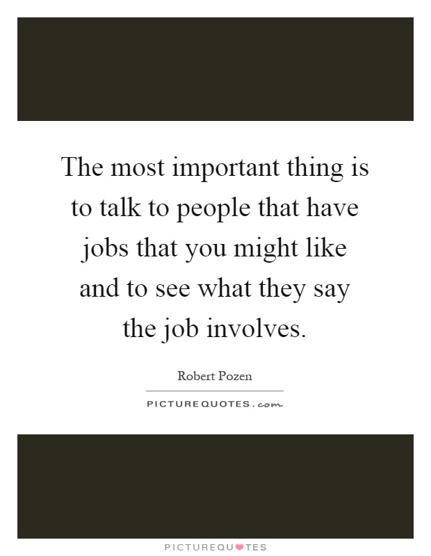 The most important thing is to talk to people that have jobs that you might like and to see what they say the job involves Picture Quote #1