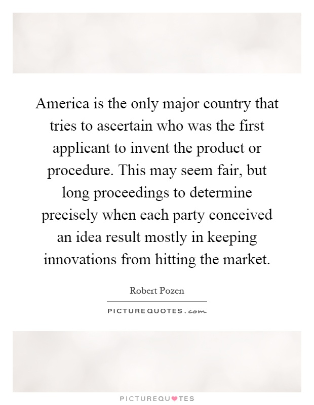America is the only major country that tries to ascertain who was the first applicant to invent the product or procedure. This may seem fair, but long proceedings to determine precisely when each party conceived an idea result mostly in keeping innovations from hitting the market Picture Quote #1