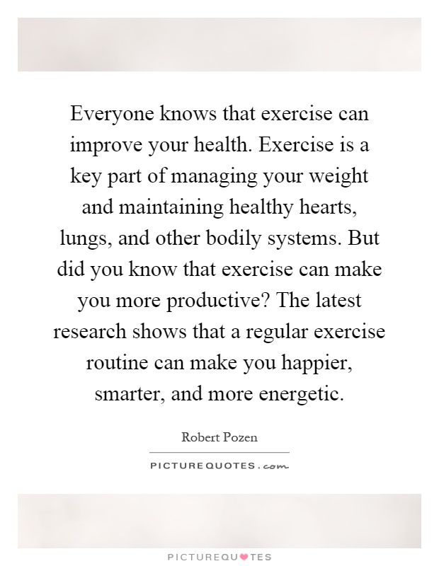 Everyone knows that exercise can improve your health. Exercise is a key part of managing your weight and maintaining healthy hearts, lungs, and other bodily systems. But did you know that exercise can make you more productive? The latest research shows that a regular exercise routine can make you happier, smarter, and more energetic Picture Quote #1