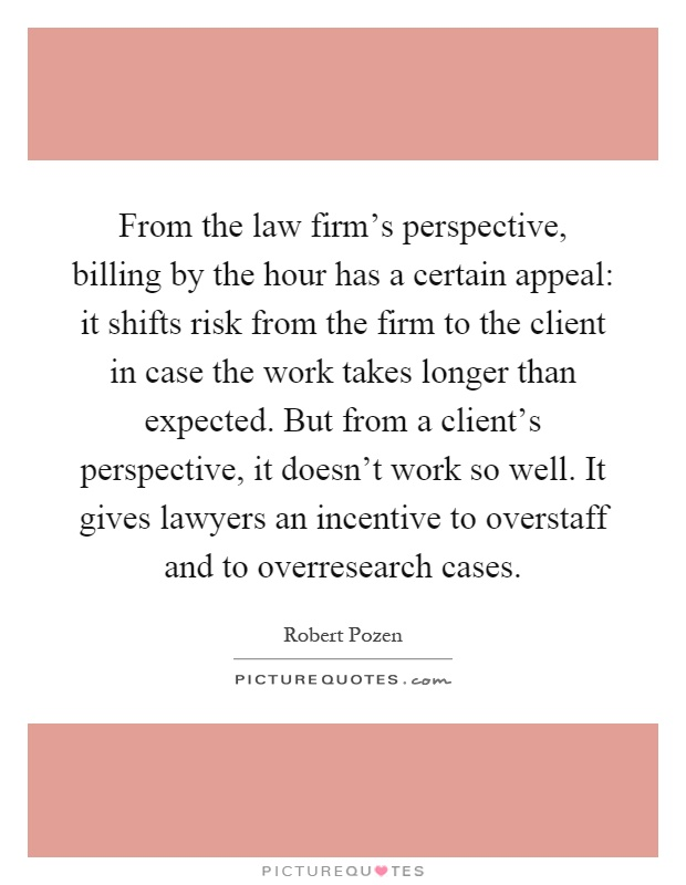 From the law firm's perspective, billing by the hour has a certain appeal: it shifts risk from the firm to the client in case the work takes longer than expected. But from a client's perspective, it doesn't work so well. It gives lawyers an incentive to overstaff and to overresearch cases Picture Quote #1