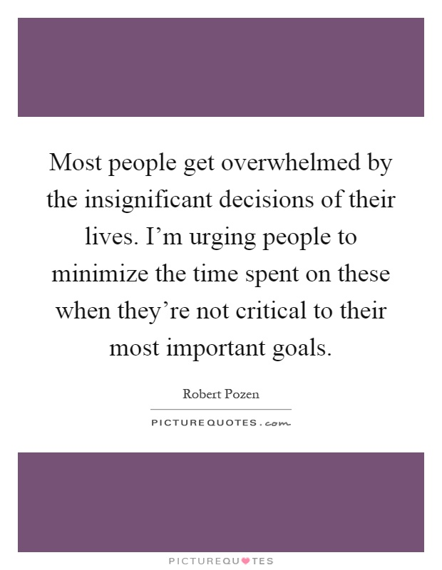 Most people get overwhelmed by the insignificant decisions of their lives. I'm urging people to minimize the time spent on these when they're not critical to their most important goals Picture Quote #1