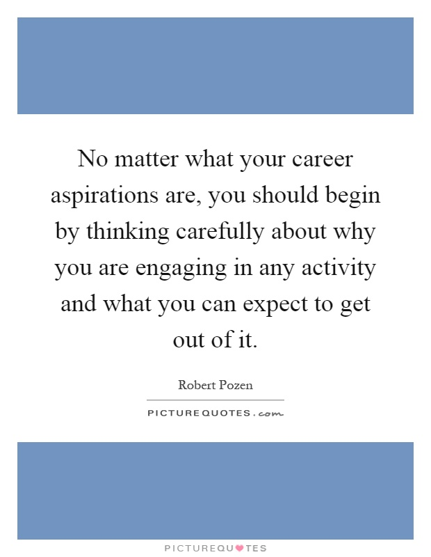 No matter what your career aspirations are, you should begin by thinking carefully about why you are engaging in any activity and what you can expect to get out of it Picture Quote #1