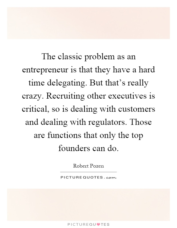 The classic problem as an entrepreneur is that they have a hard time delegating. But that's really crazy. Recruiting other executives is critical, so is dealing with customers and dealing with regulators. Those are functions that only the top founders can do Picture Quote #1