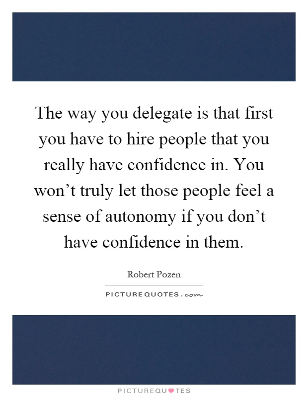 The way you delegate is that first you have to hire people that you really have confidence in. You won't truly let those people feel a sense of autonomy if you don't have confidence in them Picture Quote #1