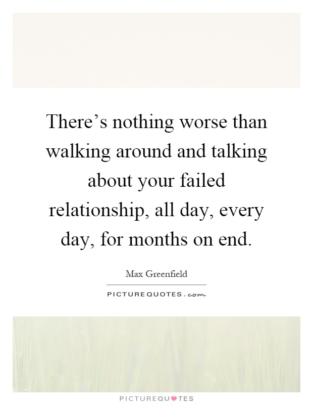 There's nothing worse than walking around and talking about your failed relationship, all day, every day, for months on end Picture Quote #1