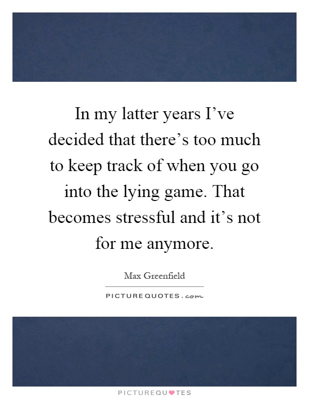 In my latter years I've decided that there's too much to keep track of when you go into the lying game. That becomes stressful and it's not for me anymore Picture Quote #1