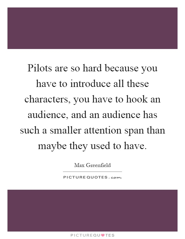 Pilots are so hard because you have to introduce all these characters, you have to hook an audience, and an audience has such a smaller attention span than maybe they used to have Picture Quote #1