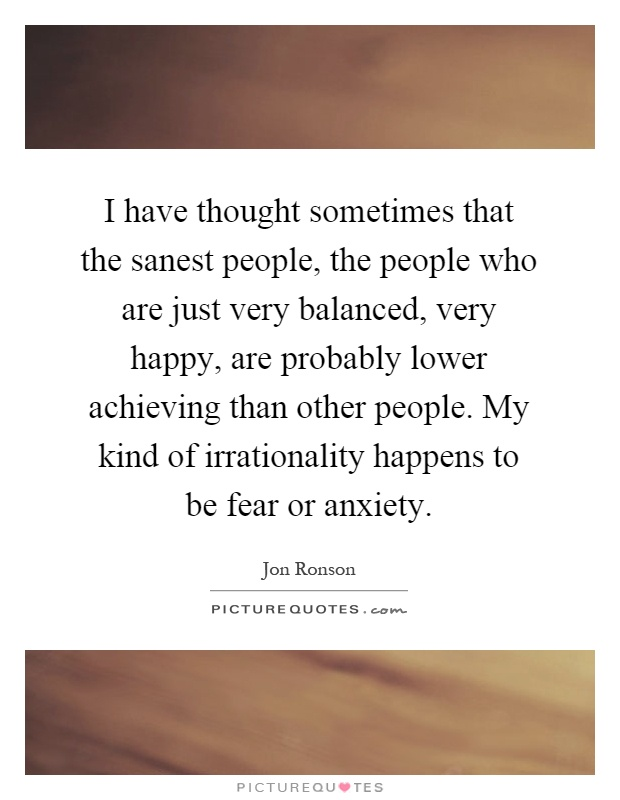 I have thought sometimes that the sanest people, the people who are just very balanced, very happy, are probably lower achieving than other people. My kind of irrationality happens to be fear or anxiety Picture Quote #1