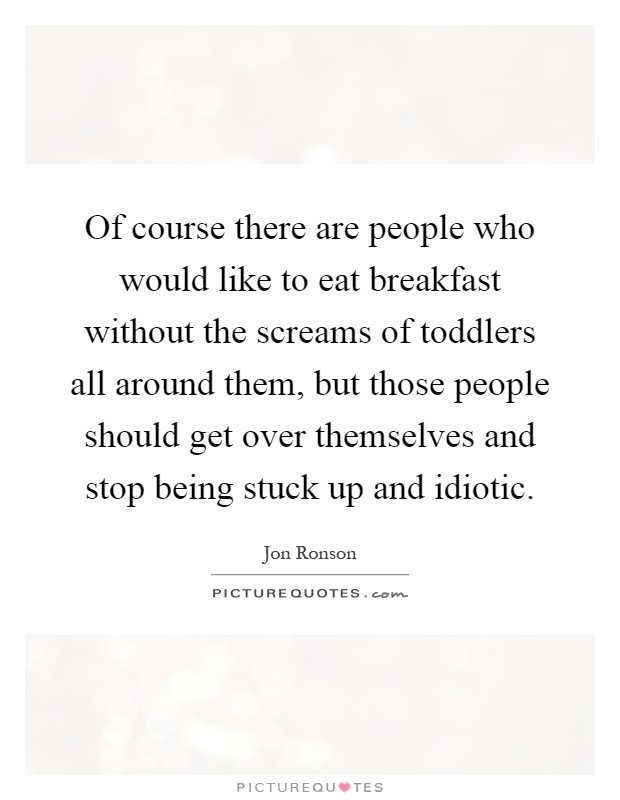 Of course there are people who would like to eat breakfast without the screams of toddlers all around them, but those people should get over themselves and stop being stuck up and idiotic Picture Quote #1
