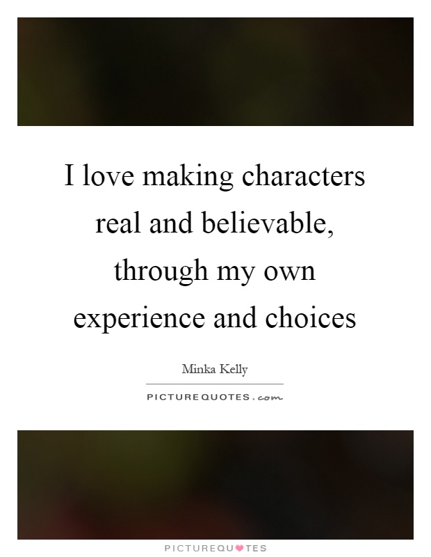 I love making characters real and believable, through my own experience and choices Picture Quote #1