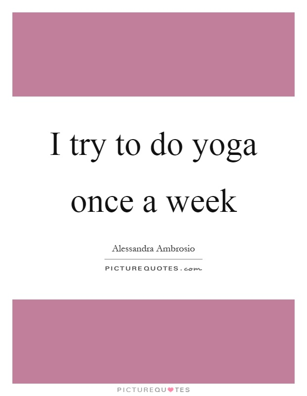 I try to do yoga once a week Picture Quote #1