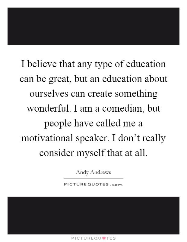 I believe that any type of education can be great, but an education about ourselves can create something wonderful. I am a comedian, but people have called me a motivational speaker. I don't really consider myself that at all Picture Quote #1