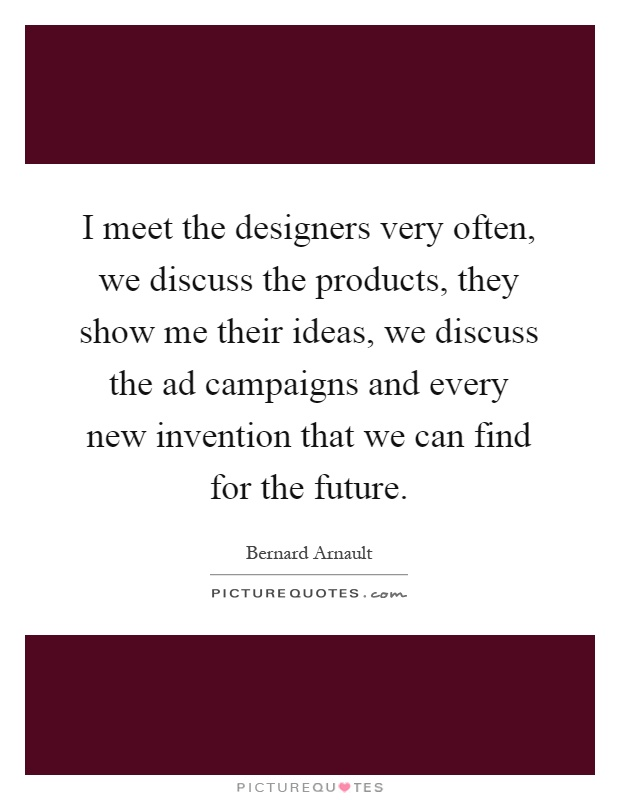 I meet the designers very often, we discuss the products, they show me their ideas, we discuss the ad campaigns and every new invention that we can find for the future Picture Quote #1