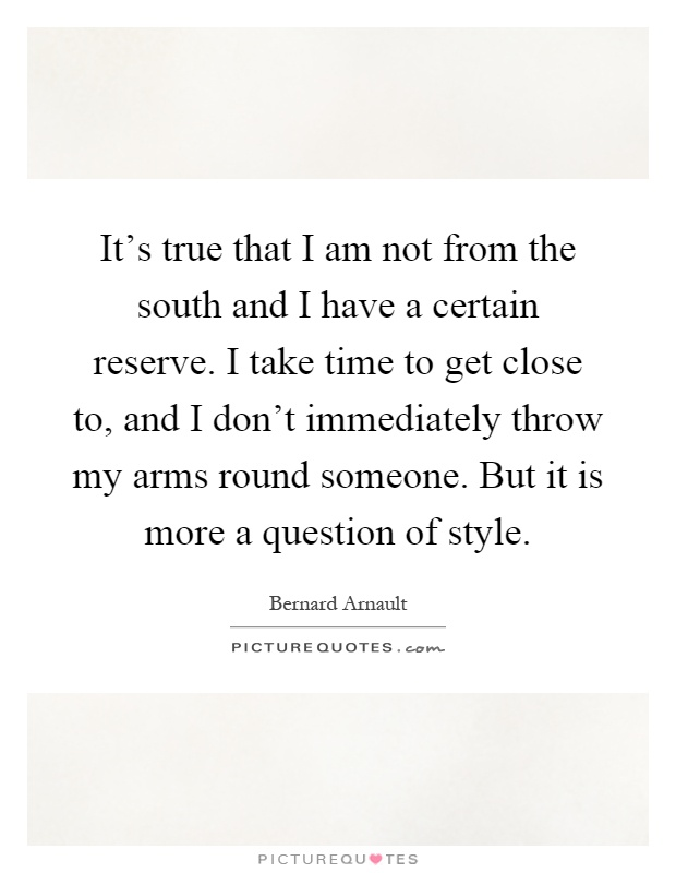 It's true that I am not from the south and I have a certain reserve. I take time to get close to, and I don't immediately throw my arms round someone. But it is more a question of style Picture Quote #1