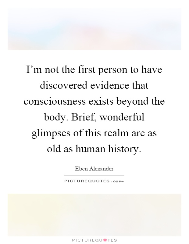 I'm not the first person to have discovered evidence that consciousness exists beyond the body. Brief, wonderful glimpses of this realm are as old as human history Picture Quote #1