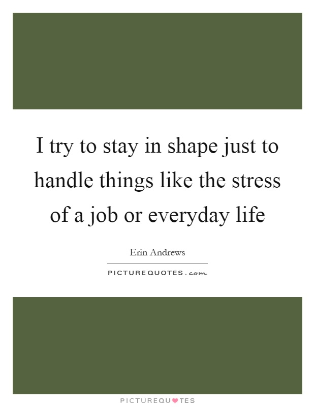 I try to stay in shape just to handle things like the stress of a job or everyday life Picture Quote #1