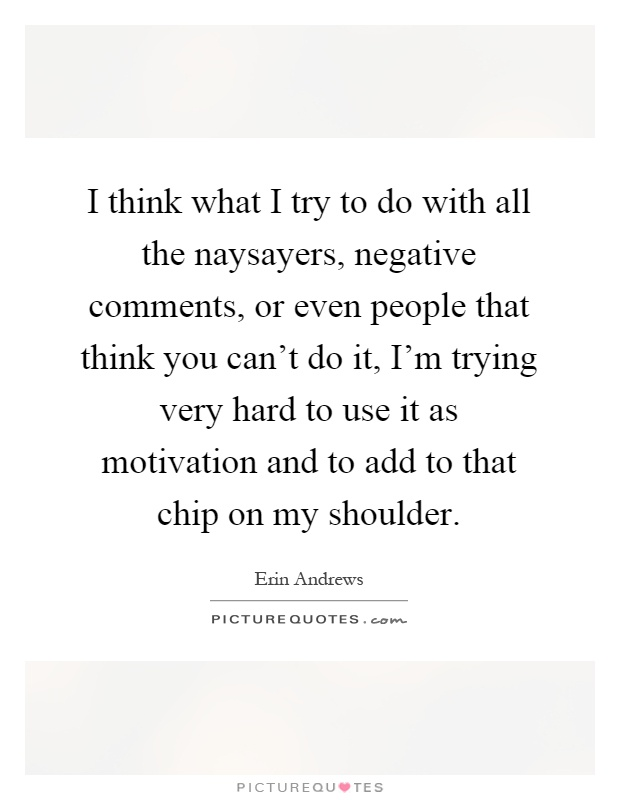 I think what I try to do with all the naysayers, negative comments, or even people that think you can't do it, I'm trying very hard to use it as motivation and to add to that chip on my shoulder Picture Quote #1